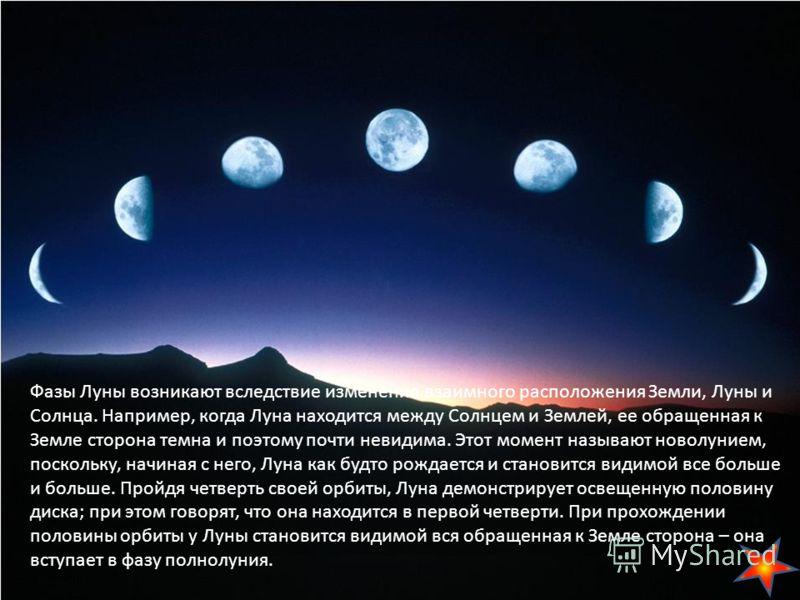 Фазы Луны возникают вследствие изменения взаимного расположения Земли, Луны и Солнца. Например, когда Луна находится между Солнцем и Землей, ее обращенная к Земле сторона темна и поэтому почти невидима. Этот момент называют новолунием, поскольку, нач