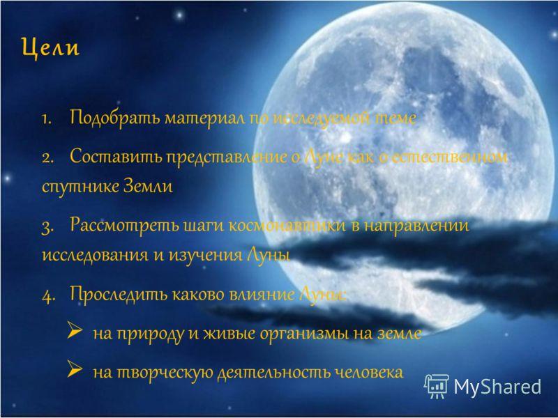 Цели 1.Подобрать материал по исследуемой теме 2.Составить представление о Луне как о естественном спутнике Земли 3.Рассмотреть шаги космонавтики в направлении исследования и изучения Луны 4.Проследить каково влияние Луны: на природу и живые организмы