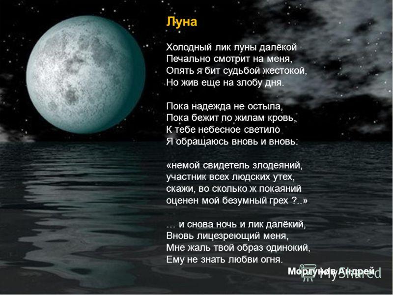 Луна Холодный лик луны далёкой Печально смотрит на меня, Опять я бит судьбой жестокой, Но жив еще на злобу дня. Пока надежда не остыла, Пока бежит по жилам кровь, К тебе небесное светило Я обращаюсь вновь и вновь: «немой свидетель злодеяний, участник