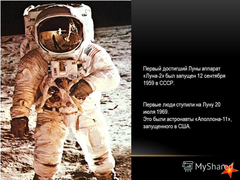 Первый достигший Луны аппарат «Луна-2» был запущен 12 сентября 1959 в СССР. Первые люди ступили на Луну 20 июля 1969. Это были астронавты «Аполлона-11», запущенного в США.