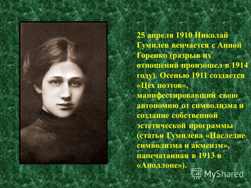25 апреля 1910 Николай Гумилев венчается с Анной Горенко (разрыв их отношений произошел в 1914 году). Осенью 1911 создается «Цех поэтов», манифестировавший свою автономию от символизма и создание собственной эстетической программы (статья Гумилева «Н