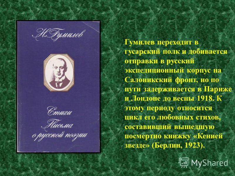 Гумилев переходит в гусарский полк и добивается отправки в русский экспедиционный корпус на Салоникский фронт, но по пути задерживается в Париже и Лондоне до весны 1918. К этому периоду относится цикл его любовных стихов, составивший вышедшую посмерт