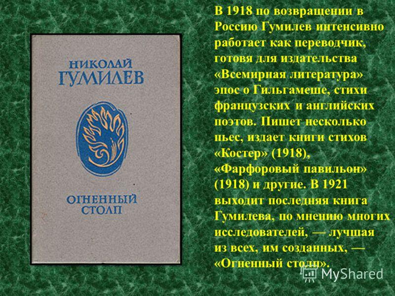В 1918 по возвращении в Россию Гумилев интенсивно работает как переводчик, готовя для издательства «Всемирная литература» эпос о Гильгамеше, стихи французских и английских поэтов. Пишет несколько пьес, издает книги стихов «Костер» (1918), «Фарфоровый