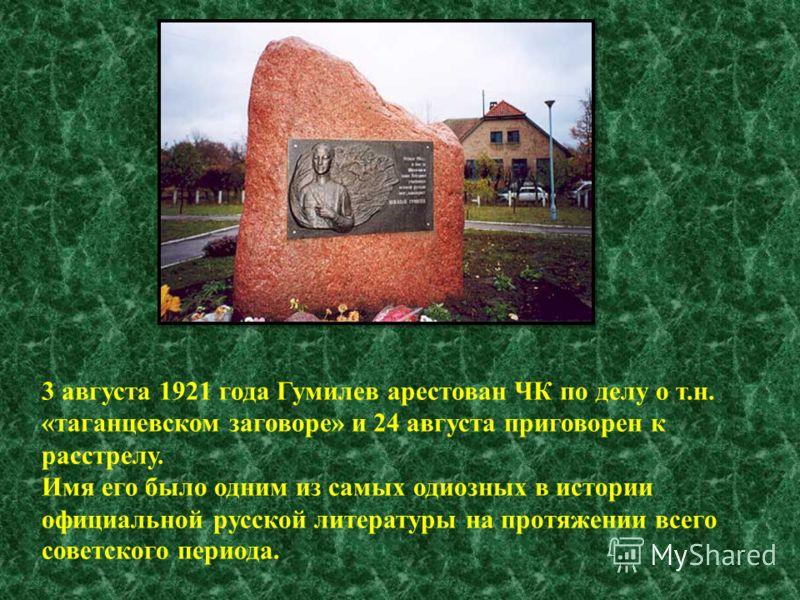 3 августа 1921 года Гумилев арестован ЧК по делу о т.н. «таганцевском заговоре» и 24 августа приговорен к расстрелу. Имя его было одним из самых одиозных в истории официальной русской литературы на протяжении всего советского периода.