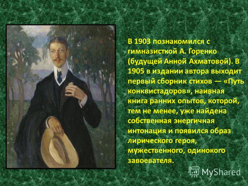 В 1903 познакомился с гимназисткой А. Горенко (будущей Анной Ахматовой). В 1905 в издании автора выходит первый сборник стихов «Путь конквистадоров», наивная книга ранних опытов, которой, тем не менее, уже найдена собственная энергичная интонация и п