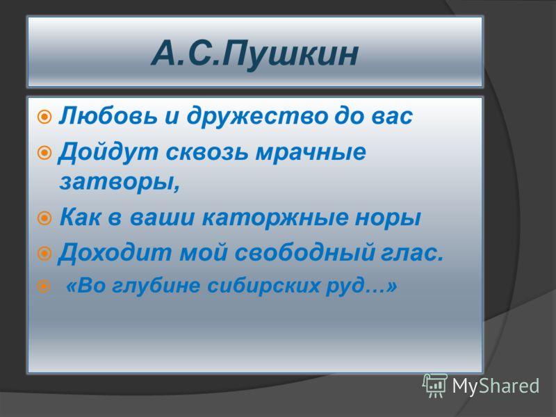 А.С.Пушкин Любовь и дружество до вас Дойдут сквозь мрачные затворы, Как в ваши каторжные норы Доходит мой свободный глас. «Во глубине сибирских руд…»