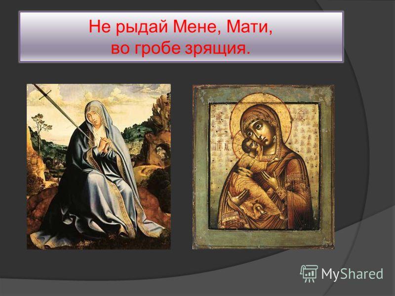 Не рыдай Мене, Мати, во гробе зрящия.