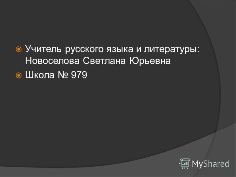 Учитель русского языка и литературы: Новоселова Светлана Юрьевна Школа 979