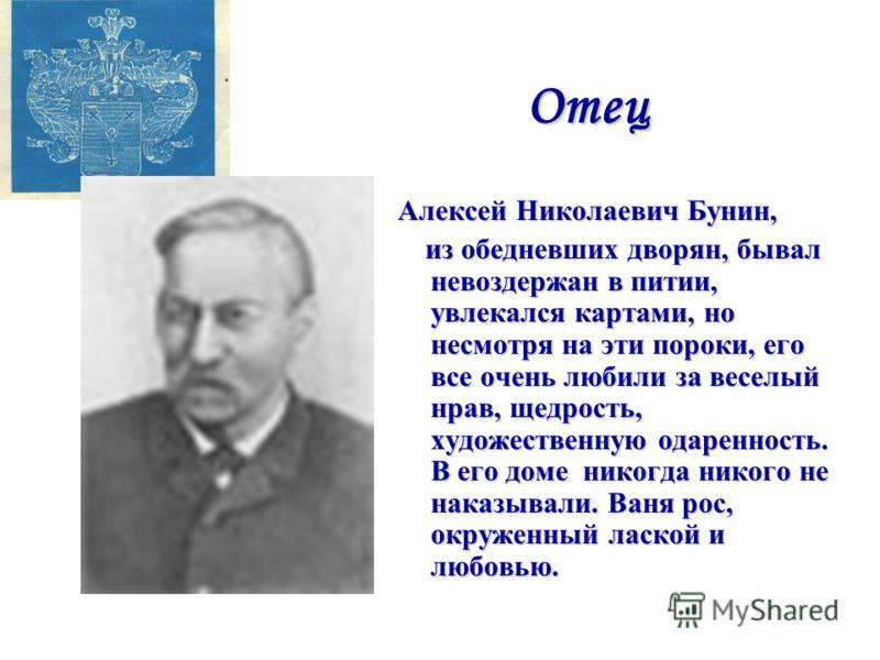 Отец Алексей Николаевич Бунин, из обедневших дворян, бывал невоздержан в питии, увлекался картами, но несмотря на эти пороки, его все очень любили за веселый нрав, щедрость, художественную одаренность. В его доме никогда никого не наказывали. Ваня ро