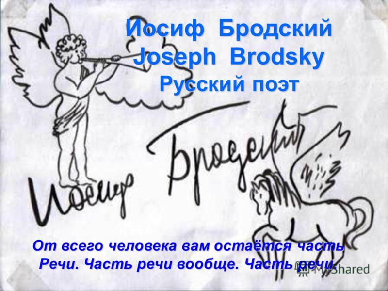Иосиф Бродский Joseph Brodsky Русский поэт От всего человека вам остаётся часть Речи. Часть речи вообще. Часть речи.