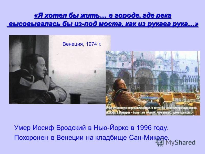 «Я хотел бы жить… в городе, где река высовывалась бы из-под моста, как из рукава рука…» Умер Иосиф Бродский в Нью-Йорке в 1996 году. Похоронен в Венеции на кладбище Сан-Микеле. Венеция, 1974 г.