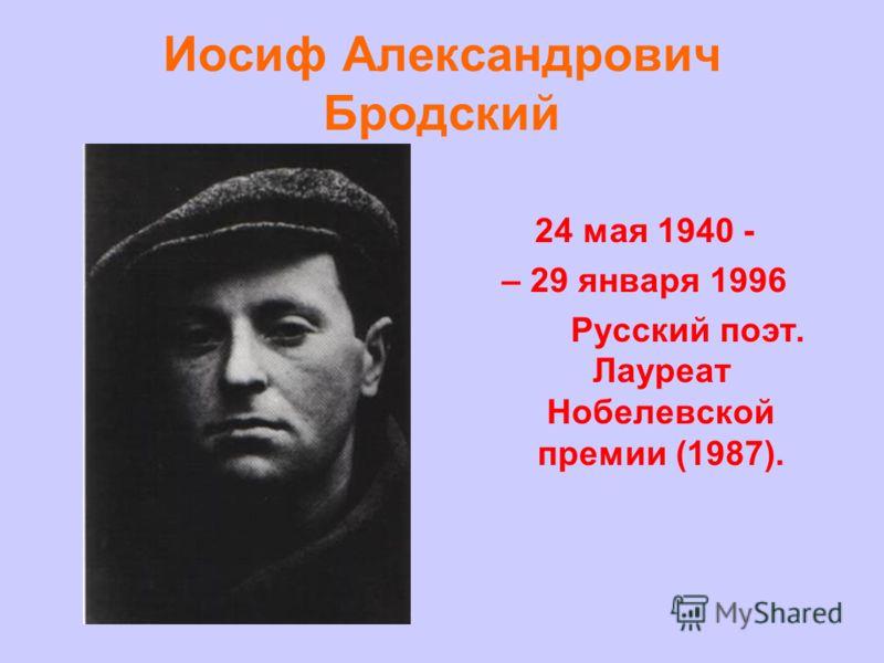 Иосиф Александрович Бродский 24 мая 1940 - – 29 января 1996 Русский поэт. Лауреат Нобелевской премии (1987).