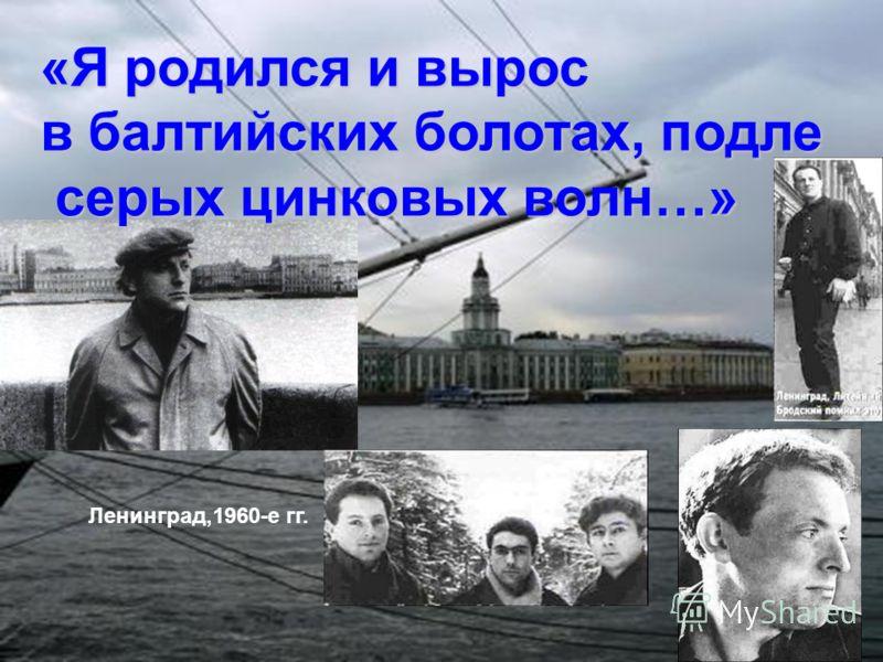 «Я родился и вырос в балтийских болотах, подле серых цинковых волн…» серых цинковых волн…» Ленинград,1960-е гг.