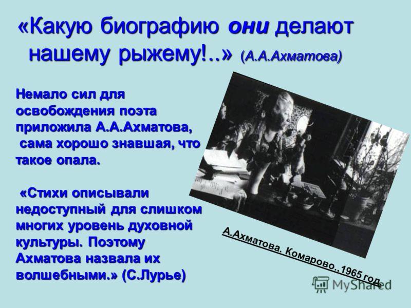 «Какую биографию они делают нашему рыжему!..» (А.А.Ахматова) Немало сил для освобождения поэта приложила А.А.Ахматова, сама хорошо знавшая, что такое опала. сама хорошо знавшая, что такое опала. «Стихи описывали недоступный для слишком многих уровень