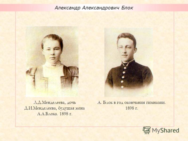 Александр Александрович Блок А. Блок в год окончания гимназии. 1898 г. Л.Д.Менделеева, дочь Д.И.Менделеева, будущая жена А.А.Блока. 1898 г.