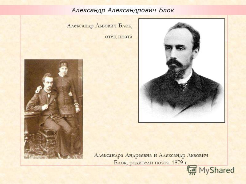 Александр Александрович Блок Александра Андреевна и Александр Львович Блок, родители поэта. 1879 г. Александр Львович Блок, отец поэта