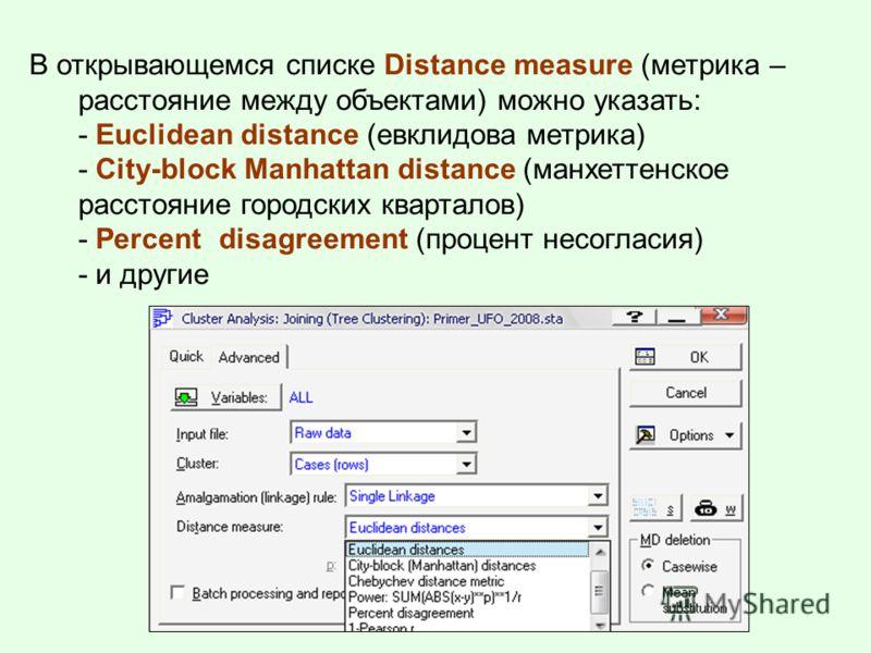 В открывающемся списке Distance measure (метрика – расстояние между объектами) можно указать: - Euclidean distance (евклидова метрика) - City-block Manhattan distance (манхеттенское расстояние городских кварталов) - Percent disagreement (процент несо