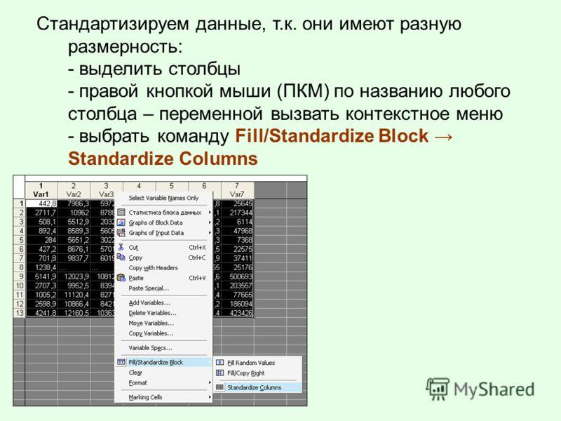 Стандартизируем данные, т.к. они имеют разную размерность: - выделить столбцы - правой кнопкой мыши (ПКМ) по названию любого столбца – переменной вызвать контекстное меню - выбрать команду Fill/Standardize Block Standardize Columns