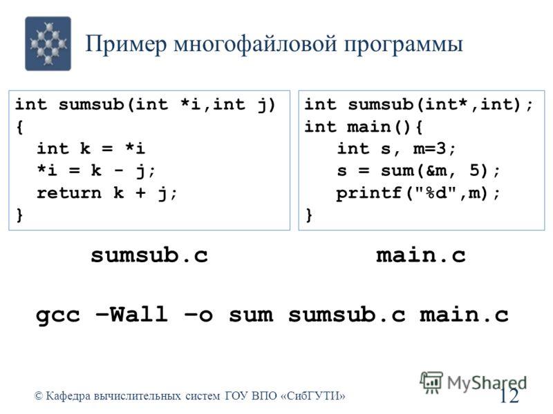 Пример многофайловой программы 12 © Кафедра вычислительных систем ГОУ ВПО «СибГУТИ» int sumsub(int *i,int j) { int k = *i *i = k - j; return k + j; } int sumsub(int*,int); int main(){ int s, m=3; s = sum(&m, 5); printf(