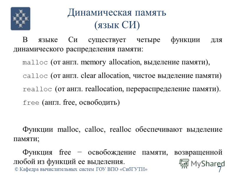 Динамическая память (язык СИ) 7 © Кафедра вычислительных систем ГОУ ВПО «СибГУТИ» В языке Си существует четыре функции для динамического распределения памяти: malloc (от англ. memory allocation, выделение памяти), calloc (от англ. clear allocation, ч