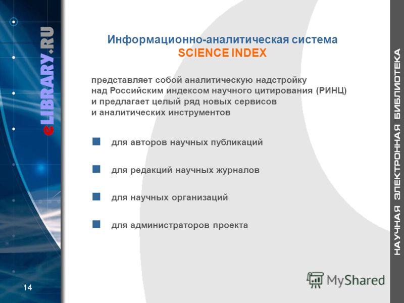 Информационно-аналитическая система SCIENCE INDEX для авторов научных публикаций для редакций научных журналов для научных организаций для администраторов проекта 14 представляет собой аналитическую надстройку над Российским индексом научного цитиров