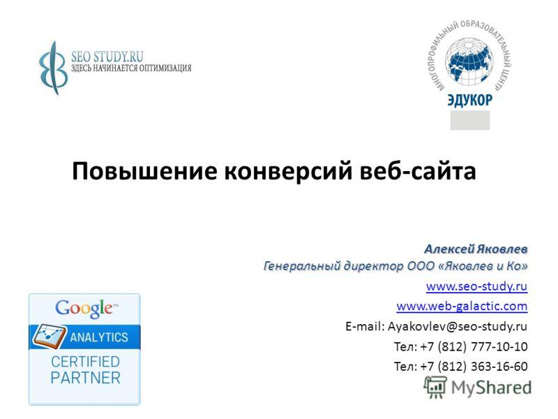 Повышение конверсий веб-сайта Алексей Яковлев Генеральный директор ООО «Яковлев и Ко» www.seo-study.ru www.web-galactic.com E-mail: Ayakovlev@seo-study.ru Тел: +7 (812) 777-10-10 Тел: +7 (812) 363-16-60