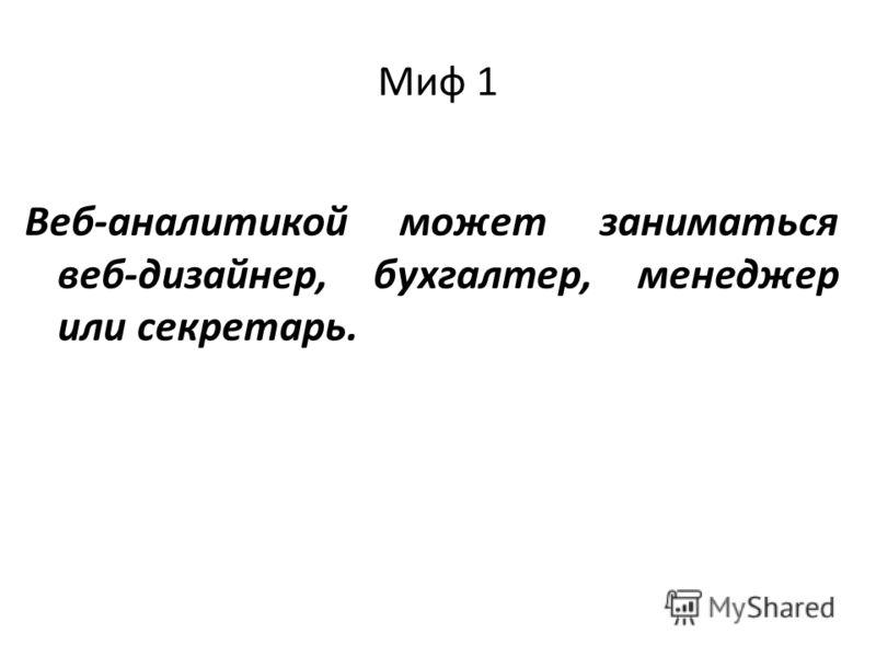 Миф 1 Веб-аналитикой может заниматься веб-дизайнер, бухгалтер, менеджер или секретарь.