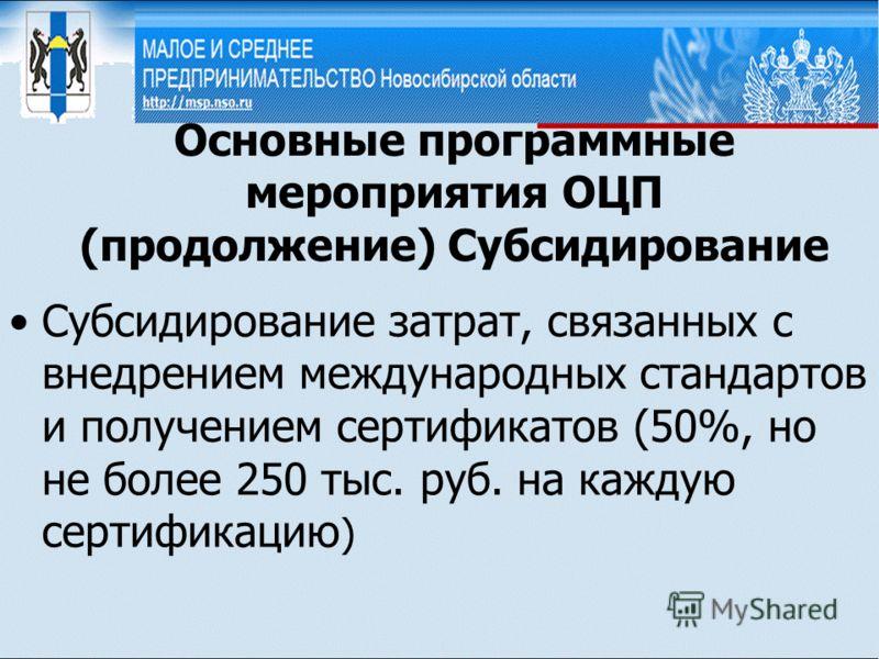 Основные программные мероприятия ОЦП (продолжение) Субсидирование Субсидирование затрат, связанных с внедрением международных стандартов и получением сертификатов (50%, но не более 250 тыс. руб. на каждую сертификацию )