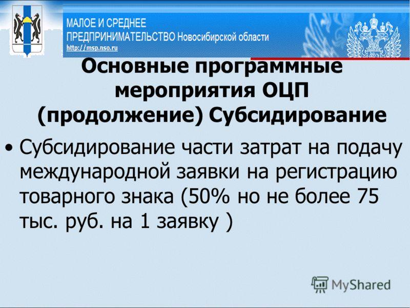 Основные программные мероприятия ОЦП (продолжение) Субсидирование Субсидирование части затрат на подачу международной заявки на регистрацию товарного знака (50% но не более 75 тыс. руб. на 1 заявку )
