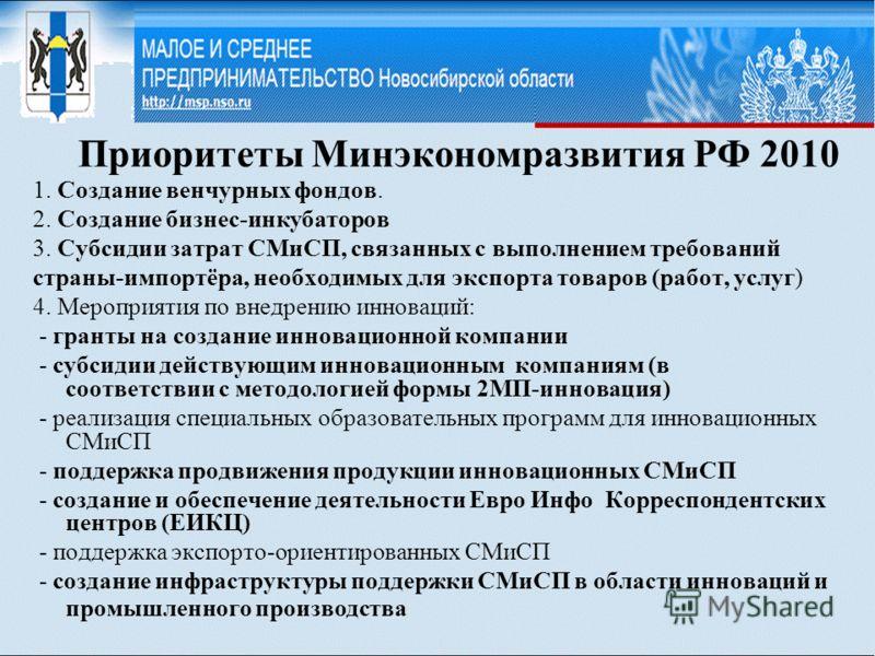 Приоритеты Минэкономразвития РФ 2010 1. Создание венчурных фондов. 2. Создание бизнес-инкубаторов 3. Субсидии затрат СМиСП, связанных с выполнением требований страны-импортёра, необходимых для экспорта товаров (работ, услуг) 4. Мероприятия по внедрен