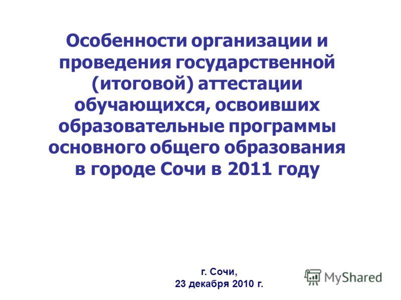 Особенности организации и проведения государственной (итоговой) аттестации обучающихся, освоивших образовательные программы основного общего образования в городе Сочи в 2011 году г. Сочи, 23 декабря 2010 г.