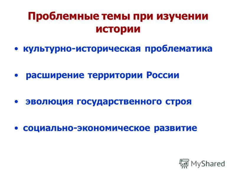 Проблемные темы при изучении истории культурно-историческая проблематика расширение территории России эволюция государственного строя социально-экономическое развитие