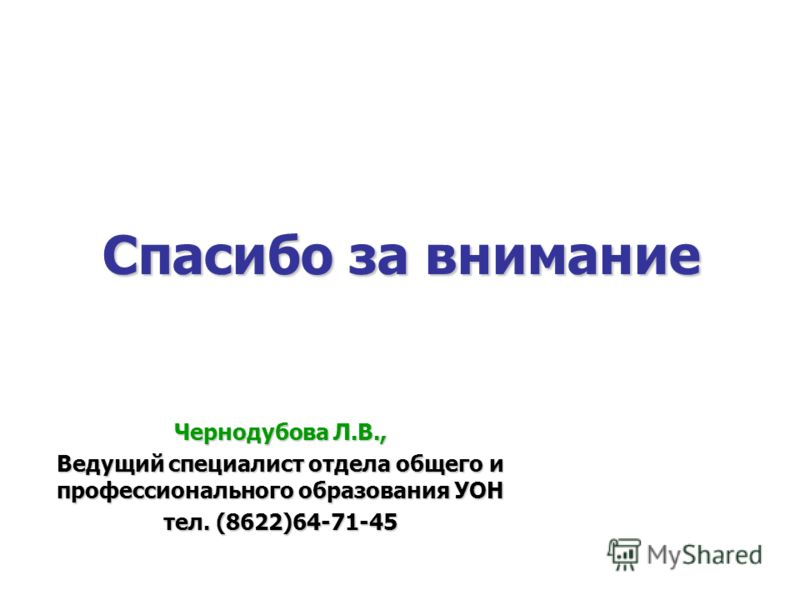 Спасибо за внимание Чернодубова Л.В., Ведущий специалист отдела общего и профессионального образования УОН тел. (8622)64-71-45