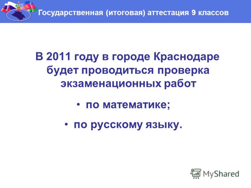 В 2011 году в городе Краснодаре будет проводиться проверка экзаменационных работ по математике; по русскому языку. Государственная (итоговая) аттестация 9 классов