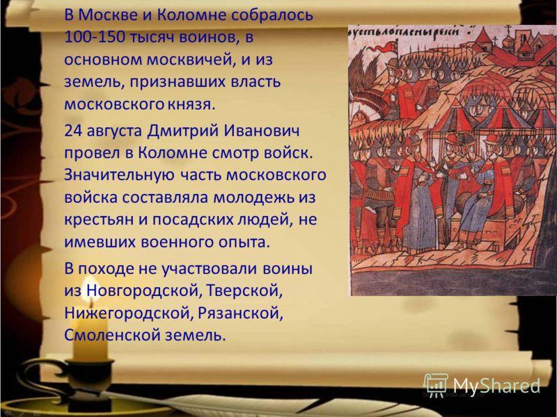 В Москве и Коломне собралось 100-150 тысяч воинов, в основном москвичей, и из земель, признавших власть московского князя. 24 августа Дмитрий Иванович провел в Коломне смотр войск. Значительную часть московского войска составляла молодежь из крестьян