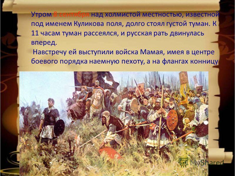 Утром 8 сентября над холмистой местностью, известной под именем Куликова поля, долго стоял густой туман. К 11 часам туман рассеялся, и русская рать двинулась вперед. Навстречу ей выступили войска Мамая, имея в центре боевого порядка наемную пехоту, а