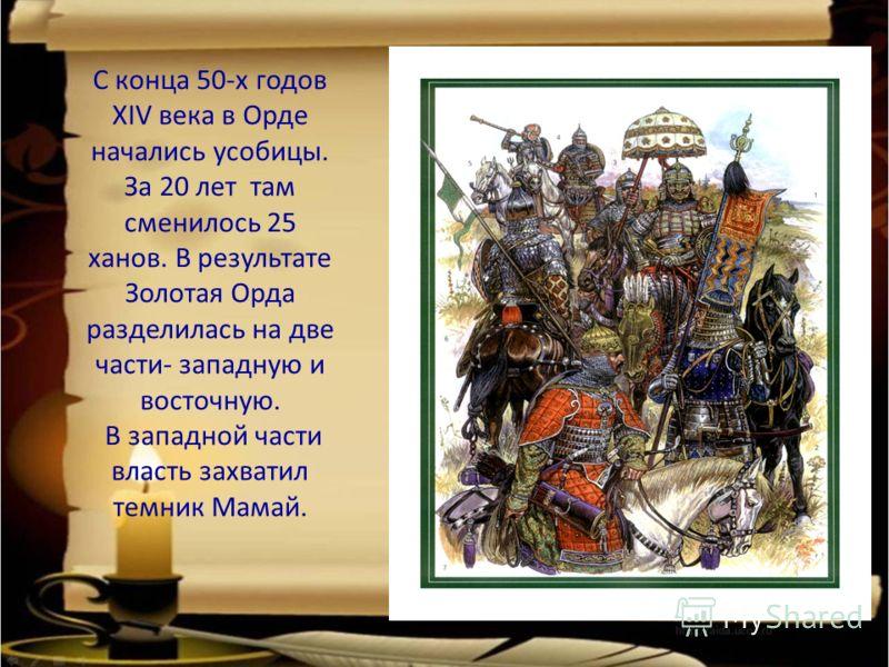 С конца 50-х годов XIV века в Орде начались усобицы. За 20 лет там сменилось 25 ханов. В результате Золотая Орда разделилась на две части- западную и восточную. В западной части власть захватил темник Мамай.
