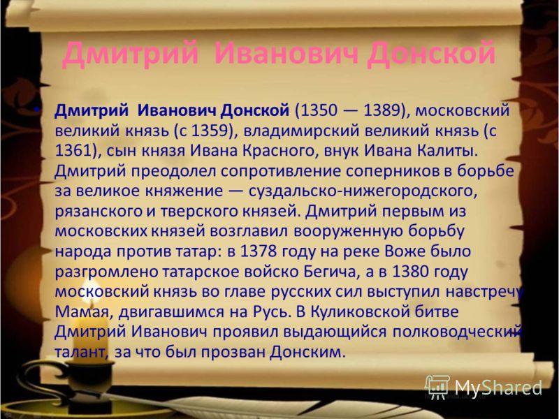 Дмитрий Иванович Донской Дмитрий Иванович Донской (1350 1389), московский великий князь (с 1359), владимирский великий князь (с 1361), сын князя Ивана Красного, внук Ивана Калиты. Дмитрий преодолел сопротивление соперников в борьбе за великое княжени