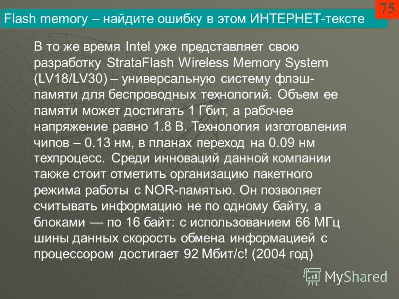 В то же время Intel уже представляет свою разработку StrataFlash Wireless Memory System (LV18/LV30) – универсальную систему флэш- памяти для беспроводных технологий. Объем ее памяти может достигать 1 Гбит, а рабочее напряжение равно 1.8 В. Технология