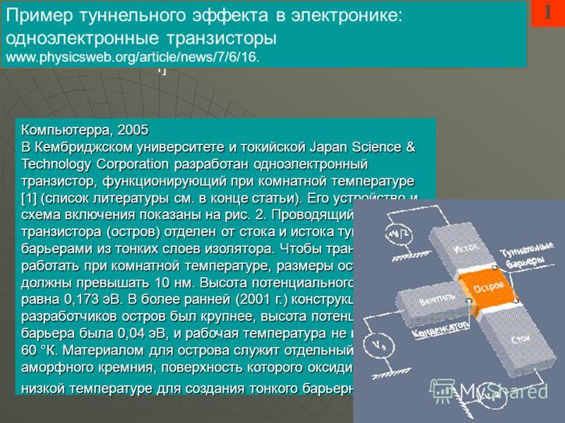 Компьютерра, 2005 В Кембриджском университете и токийской Japan Science & Technology Corporation разработан одноэлектронный транзистор, функционирующий при комнатной температуре [1] (список литературы см. в конце статьи). Его устройство и схема включ