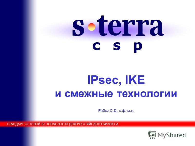Cisco Solution Technology Integrator IPsec, IKE и смежные технологии Рябко С.Д., к.ф.-м.н. СТАНДАРТ СЕТЕВОЙ БЕЗОПАСНОСТИ ДЛЯ РОССИЙСКОГО БИЗНЕСА