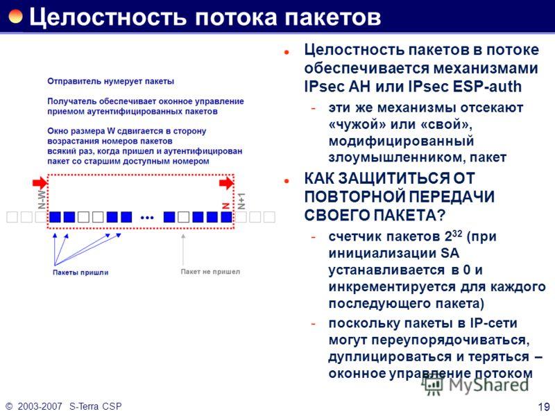 © 2003-2007 S-Terra CSP 19 Целостность потока пакетов Целостность пакетов в потоке обеспечивается механизмами IPsec AH или IPsec ESP-auth эти же механизмы отсекают «чужой» или «свой», модифицированный злоумышленником, пакет КАК ЗАЩИТИТЬСЯ ОТ ПОВТОРН