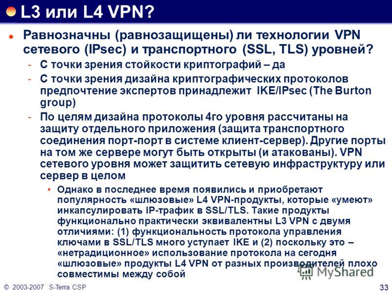 © 2003-2007 S-Terra CSP 33 L3 или L4 VPN? Равнозначны (равнозащищены) ли технологии VPN сетевого (IPsec) и транспортного (SSL, TLS) уровней? С точки зрения стойкости криптографий – да С точки зрения дизайна криптографических протоколов предпочтение