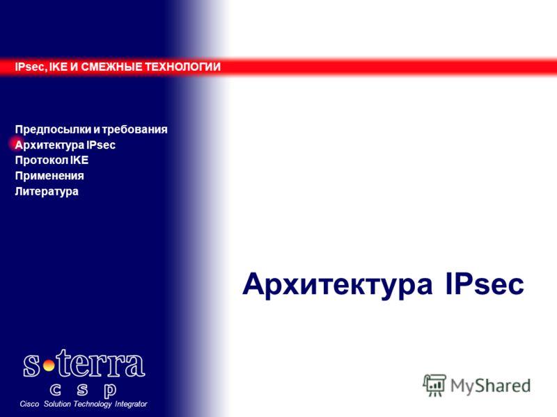 Cisco Solution Technology Integrator Архитектура IPsec IPsec, IKE И СМЕЖНЫЕ ТЕХНОЛОГИИ Предпосылки и требования Архитектура IPsec Протокол IKE Применения Литература