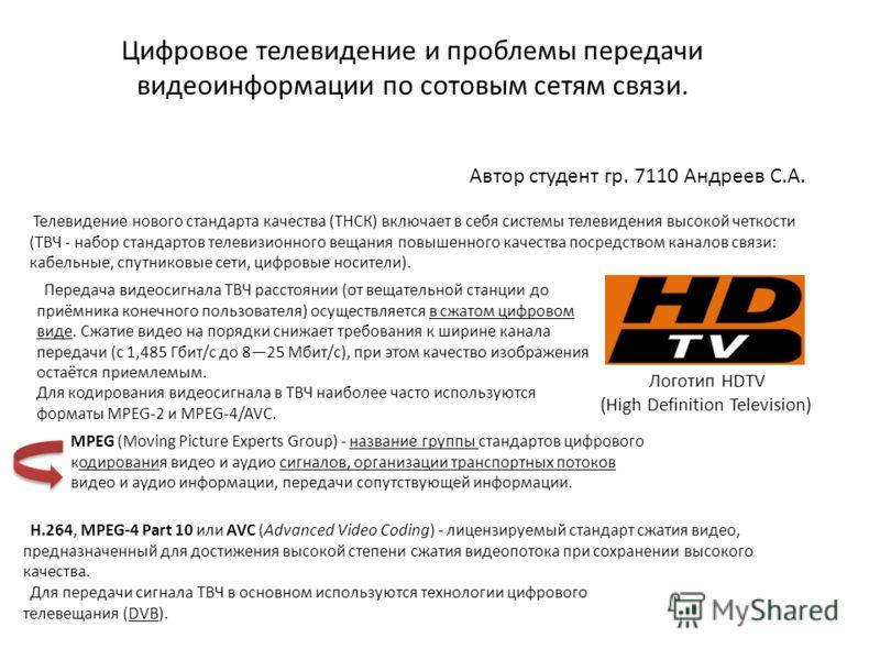 Цифровое телевидение и проблемы передачи видеоинформации по сотовым сетям связи. Автор студент гр. 7110 Андреев С.А. Телевидение нового стандарта качества (ТНСК) включает в себя системы телевидения высокой четкости (ТВЧ - набор стандартов телевизионн
