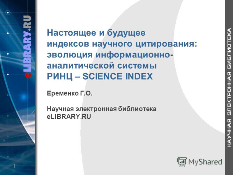 Настоящее и будущее индексов научного цитирования: эволюция информационно- аналитической системы РИНЦ – SCIENCE INDEX Еременко Г.О. Научная электронная библиотека eLIBRARY.RU 1