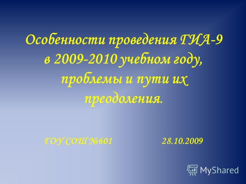 Особенности проведения ГИА-9 в 2009-2010 учебном году, проблемы и пути их преодоления. ГОУ СОШ 601 28.10.2009