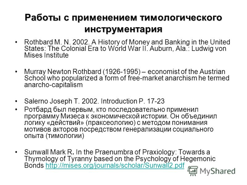 Работы с применением тимологического инструментария Rothbard M. N. 2002. A History of Money and Banking in the United States: The Colonial Era to World War II. Auburn, Ala.: Ludwig von Mises Institute Murray Newton Rothbard (1926-1995) – economist of