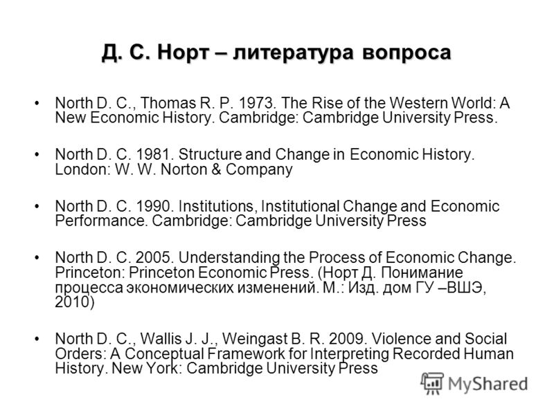 Д. С. Норт – литература вопроса North D. C., Thomas R. P. 1973. The Rise of the Western World: A New Economic History. Cambridge: Cambridge University Press. North D. C. 1981. Structure and Change in Economic History. London: W. W. Norton & Company N