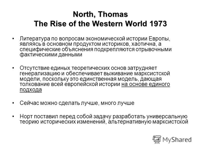 North, Thomas The Rise of the Western World 1973 Литература по вопросам экономической истории Европы, являясь в основном продуктом историков, хаотична, а специфические объяснения подкрепляются отрывочными фактическими данными Отсутствие единых теорет